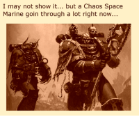 ~DankApostle~: I may not show it  but a Chaos Space  Marine goin through a lot right now... ~DankApostle~