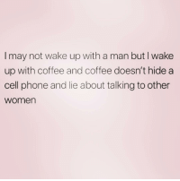 Phone, Coffee, and Fuck: I may not wake up with a man but I wake  up with coffee and coffee doesn't hide a  cell phone and lie about talking to other  Women Sooo who the fuck is Patricia? ( @that_cheeky_cow )