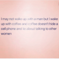 Phone, Coffee, and Women: I may not wake up with a man but I wake  up with coffee and coffee doesn't hide a  cell phone and lie about talking to other  women Truth!