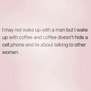 Lie About: I may not wake up with a man but I wake  up with coffee and coffee doesn't hide a  cell phone and lie about talking to other  women