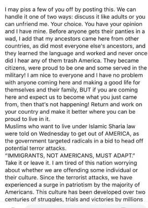 """Idk if this belongs here, but found this gem: I may piss a few of you off by posting this. We can  handle it one of two ways: discuss it like adults or you  can unfriend me. Your choice. You have your opinion  and I have mine. Before anyone gets their panties in a  wad, I add that my ancestors came here from other  countries, as did most everyone else's ancestors, and  they learned the language and worked and never once  did I hear any of them trash America. They became  citizens, were proud to be one and some served in the  military! I am nice to everyone and I have no problem  with anyone coming here and making a good life for  themselves and their family, BUT if you are coming  here and expect us to become what you just came  from, then that's not happening! Return and work on  your country and make it better where you can be  proud to live in it.  Muslims who want to live under Islamic Sharia law  were told on Wednesday to get out of AMERICA, as  the government targeted radicals in a bid to head off  potential terror attacks.  """"IMMIGRANTS, NOT AMERICANS, MUST ADAPT.""""  Take it or leave it. I am tired of this nation worrying  about whether we are offending some individual or  their culture. Since the terrorist attacks, we have  experienced a surge in patriotism by the majority of  Americans. This culture has been developed over two  centuries of struggles, trials and victories by millions Idk if this belongs here, but found this gem"""