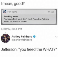 "Memes, News, and Breaking News: I mean, good?  FOX NEWS  1h ago  Breaking News  Fox News Poll: Most don't think Founding Fathers  would be proud of nation  6/30/17, 8:44 PM  Ashley Feinberg  @ashleyfeinber  Jefferson: ""you freed the WHAT?"""