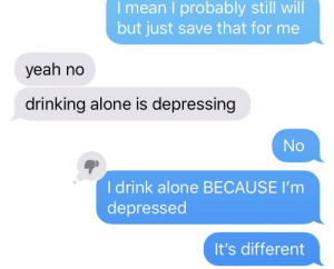 Being Alone, Drinking, and Yeah: I mean I probably still will  but just save that for me  yeah no  drinking alone is depressing  No  I drink alone BECAUSE I'm  depressed  It's different 2meirl4meirl