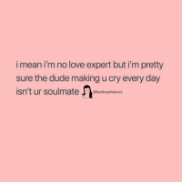 Dude, Love, and Mean: i mean i'm no love expert but i'm pretty  sure the dude making u cry every day  isn't ur soulmateckboysfailures