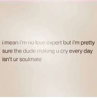 Love, Mean, and Girl Memes: i mean i'm no love expert but i'm pretty  sure the ducde making u cry every day  isn't ur soulmate Like I'm prettyyyyy positive about this one