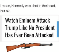 No President: I mean, Kennedy was shot in the head,  but ok.  Watch Eminem Attack  Trump Like No President  Has Ever Been Attacked