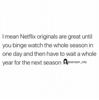 (via unknown): I mean Netflix originals are great until  you binge watch the whole season in  one day and then have to wait a whole  year for the next season es ly  sarcasm on (via unknown)