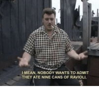 Me irl: I MEAN, NOBODY WANTS TO ADMIT  THEY ATE NINE CANS OF RAVIOLI Me irl
