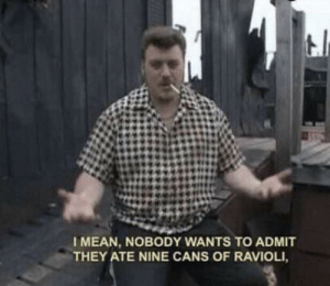 Me irl by anton1467 MORE MEMES: I MEAN, NOBODY WANTS TO ADMIT  THEY ATE NINE CANS OF RAVIOLI Me irl by anton1467 MORE MEMES