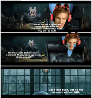 Chicken, Good, and Help: I mean we did it right? We  made the meatball to  remember watersheep. Then  why am i so sad?  Well we could torture water  chicken? That always seems to  cheer you up!  Good idea Sven. But its not  the same without HIM. Just watched megamind, couldnt help but see the similarities.