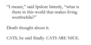 """cat-overload:  Terry Pratchett knew what was up: """"I meant,"""" said Ipslore bitterly, """"what is  there in this world that makes living  worthwhile?""""  Death thought about it.  CATS, he said finally. CATS ARE NICE. cat-overload:  Terry Pratchett knew what was up"""