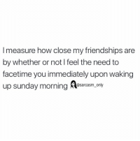 Facetime, Funny, and Memes: I measure how close my friendships are  by whether or not I feel the need to  facetime you immediately upon waking  up sunday morning rsm.only SarcasmOnly