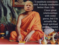 """i guarantee it: """"I meditate extremely  well. Nobody meditates  better than I do.  I have great  relationships  with some  gurus, but I'm  actually the  most spiritual  pers  around  I guarantee it."""""""