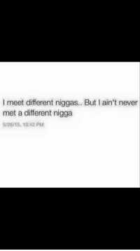 Pitiful, Never, and Nigga: I meet different niggas.. But I ain't never  met a different nigga  5/26/15, 10:42 PM Pitiful 🤦🏾♀️
