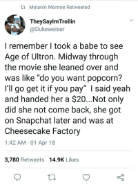"""Blackpeopletwitter, Snapchat, and Yeah: i Melanin Monroe Retweeted  TheySaylmTrollin  @Dukeweiser  I remember I took a babe to see  Age of Ultron. Midway through  the movie she leaned over and  was like """"do you want popcorn?  I'll go get it if you pay"""" I said yeah  and handed her a $20...Not only  did she not come back, she got  on Snapchat later and was at  Cheesecake Factory  1:42 AM -01 Apr 18  3,780 Retweets 14.9K Likes <p>There&rsquo;s no strings on her (via /r/BlackPeopleTwitter)</p>"""