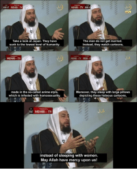Anime, Reddit, and Cartoon: -I MEMRI-TV  MEMRI TV N  Take a look at Japan. They have  sunk to the lowest level of humanity  The men do not get married.  Instead, they watch cartoons,  MEMRI TV  made in the so-called anime style  which is infested with homosexuality  Moreover, they sleep with large pillows  depicting these hideous cartoons,  MEMRITV  instead of sleeping with women  May Allah have mercy upon us!