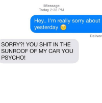 healthy: i Message  Today 2:38 PM  Hey.. I'm really sorry about  yesterday  Deliver  SORRY?! YOU SHIT IN THE  SUNROOF OF MY CAR YOU  PSYCHO! healthy