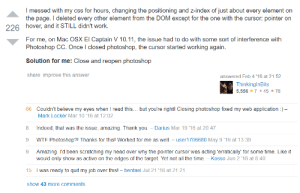 Found this gem on stackoverflow: I messed with my css for hours, changing the positioning and z-index of just about every element on  the page. I deleted every other element from the DOM except for the one with the cursor: pointer on  226 hover, and it STILL didn't work.  For me, on Mac OSXEl Captain V 10.11, the issue had to do with some sort of interference with  Photoshop CC. Once I closed photoshop, the cursor started working again.  Solution for me: Close and reopen photoshop  share improve this answer  answered Feb 4'16 at 21:52  ThinkinglnBits  5,556745 76  66 Couldn't believe my eyes when I read this... but you're rightl Closing photoshop fixed my web application)-  Mark Locker Mar 10'16 at 12:02  8 Indeed, that was the issue, amazing. Thank you. -Darius Mar 19 '16 at 20:47  9 WTF Photoshop?1 Thanks for thisl Worked for me as well. - user1706680 May 9'16 at 13:39  9 Amazing. I'd been scratching my head over why the pointer cursor was acting 'erratically' for some time. Like it  would only show as active on the edges of the target. Yet not all the time. - Kosso Jun 2 '16 at 8:40  15 I was ready to quit my job over thisl bentael Jul 21 '16 at 21:21  show 43 more comments Found this gem on stackoverflow