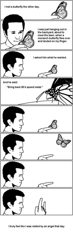 """80s, Angel, and Butterfly: I met a butterfly the other day  I was just hanging out in  the backyard, about to  mow the lawn, when a  monarch butterfly flew over  and landed on my finger  l asked him what he wanted  And he said:  """"Bring back 80's speed metal.""""  I truly feel like I was visited by an angel that day. I met a butterfly the other day.."""