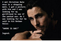 "Christian Bale is a SAVAGE 😂😂😂: I met Christian Bale  once in a shopping  mall. I got a picture  with him and I was  looking for  my  girlfriend to see if  she wanted one. As I  was looking for her he  said in his Batman  Voice  ""WHERE IS SHE!""  legend. Christian Bale is a SAVAGE 😂😂😂"