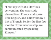 "Star Trek Love http://www.damnlol.com/star-trek-love-103427.html: ""I met my wife at a Star Trek  convention. She was study  abroad from France and spoke  little English, and I didn't know a  lick of French. So, for the first few  months of our relationship, we  communicated by speaking  Klingon."" Star Trek Love http://www.damnlol.com/star-trek-love-103427.html"