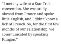"Dank, 🤖, and Trek: ""I met my wife at a Star Trek  convention. She was study  abroad from France and spoke  little English, and I didn't know a  lick of French. So, for the first few  months of our relationship, we  communicated by speaking  Klingon How I met my wife"