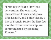 "Memes, Star Trek, and France: ""I met my wife at a Star Trek  convention. She was study  abroad from France and spoke  little English, and I didn't know a  lick of French. So, for the first few  months of our relationship, we  communicated by speaking  Klingon."""