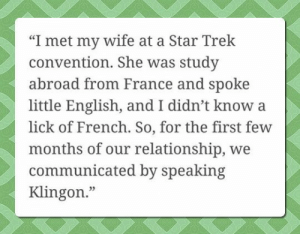 "konigsburgconcerto:  neurodivergent-crow:   d20-darling: Now, that's my kind of love story.  Nerd level: expert    It's Geek TYVM. : ""I met my wife at a Star Trek  convention. She was study  abroad from France and spoke  little English, and I didn't know a  lick of French. So, for the first few  months of our relationship, we  communicated by speaking  Klingon.""  03 konigsburgconcerto:  neurodivergent-crow:   d20-darling: Now, that's my kind of love story.  Nerd level: expert    It's Geek TYVM."