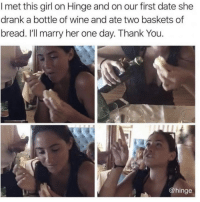 Wife her asap @hinge hingepartner: I met this girl on Hinge and on our first date she  drank a bottle of wine and ate two baskets of  bread. I'll marry her one day. Thank You  @hinge Wife her asap @hinge hingepartner