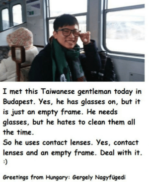 Glasses, Time, and Today: I met this Taiwanese gentleman today in  Budapest. Yes, he has glasses on, but it  is just an empty frame. He need.s  glasses, but he hates to clean them all  the time.  So he uses contact lenses. Yes, contact  lenses and an empty frame. Deal with it.  Greetings from Hungary: Gergely Nagyfügedi Style that makes sense?