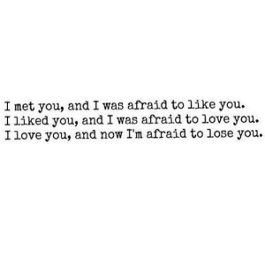 https://iglovequotes.net/: I met you, and I was afraid to like you.  I liked you, and I was afraid to love you.  I love you, and now I'm afraid to lose you. https://iglovequotes.net/