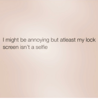 Selfie, Girl Memes, and Truth: I might be annoying but atleast my lock  screen isn't a selfie Well isn't that the truth