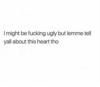 Fucking, Ugly, and Heart: I might be fucking ugly but lemme tell  yall about this heart tho