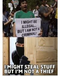 Funny, Logic, and Memes: I MIGHT BE  ILLEGAL..  BUTIAM NOTA  CRIMINAL!  I MIGHT STEAL STUFF  BUT I'M NOTA THIEF Same logic liberal Trump MAGA PresidentTrump NotMyPresident USA theredpill nothingleft conservative republican libtard regressiveleft makeamericagreatagain DonaldTrump mypresident buildthewall memes funny politics rightwing blm snowflakes