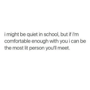 Comfortable, Lit, and School: i might be quiet in school, but if i'm  comfortable enough with you i can be  the most lit person you'll meet.