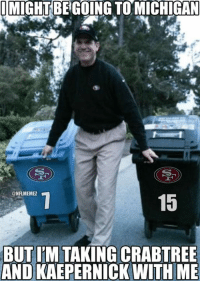Jim Harbaugh on his way to Michigan? #Crabtree #Kaepernick: I MIGHT BEGOING TOMICHIGAN  CONFLMEMEZ  15  BUT IM TAKING CRABTREE  AND KAEPERNICK WITH ME Jim Harbaugh on his way to Michigan? #Crabtree #Kaepernick