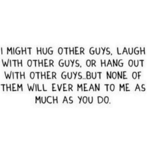 https://iglovequotes.net/: I MIGHT HUG OTHER GUYS, LAUGH  WITH OTHER GUYS, OR HANG OUT  WITH OTHER GUYS.BUT NONE OF  THEM WILL EVER MEAN TO ME AS  MUCH AS YOU DO https://iglovequotes.net/