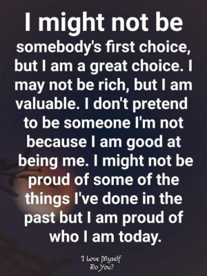 Love, Memes, and Good: I might not be  somebody's first choice,  but I am a great choice. I  may not be rich, but I am  valuable. I don't pretend  to be someone l'm not  because l am good at  being me. I might not be  proud of some of the  things I've done in the  past but I am proud of  who I am today.  I Love dMyself  Do You  2