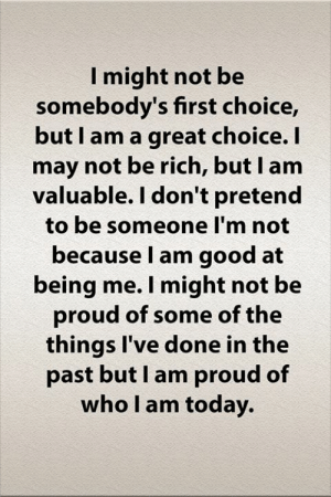 I May Not: I might not be  somebody's first choice,  but I am a great choice. I  may not be rich, but I am  valuable. I don't pretend  to be someone I'm not  because I am good at  being me. I might not be  proud of some of the  things I've done in the  past but I am proud of  who I am today.