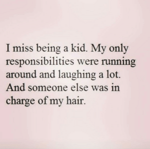 Hair, Running, and Charge: I miss being a kid. My only  responsibilities were running  around and laughing a lot.  And someone else was in  charge of my hair.