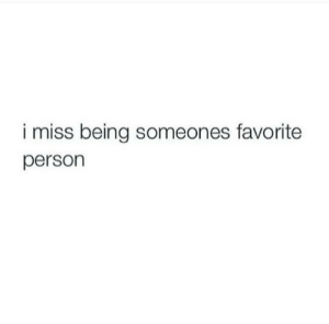 Person, Miss, and  Favorite Person: i miss being someones favorite  person