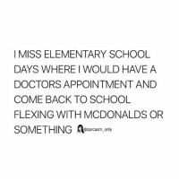 Funny, McDonalds, and Memes: I MISS ELEMENTARY SCHOOL  DAYS WHERE I WOULD HAVE A  DOCTORS APPOINTMENT AND  COME BACK TO SCHOOL  FLEXING WITH MCDONALDS OR  SOMETHINGAesarcasm only SarcasmOnly