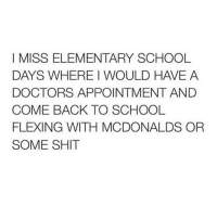 Same lol: I MISS ELEMENTARY SCHOOL  DAYS WHERE WOULD HAVE A  DOCTORS APPOINTMENT AND  COME BACK TO SCHOOL  FLEXING WITH MCDONALDS OR  SOME SHIT Same lol