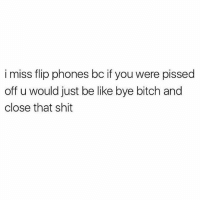 Be Like, Bitch, and Shit: i miss flip phones bc if you were pissed  off u would just be like bye bitch and  close that shit Nothing beats the satisfaction of abruptly slamming my hot pink Motorola razr shut. Nothing. @mybestiesays