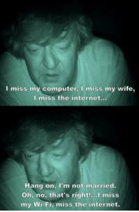 Internet, Computer, and Wife: I miss my computer, I miss my wife,  I miss the internet...  Hang on, I'm not married.  Oh, no, that's right!...l miss  my Wi-Fi, miss the internet.