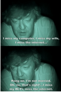 Internet, Computer, and Wife: I miss my computer, I miss my wife,  I miss the internet...  Hang on, I'm not married.  Oh, no, that's right!..I miss  my Wi-Fi, miss the internet.