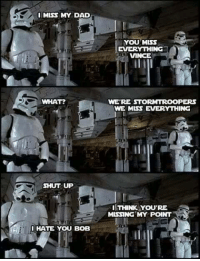 "Dad, Shut Up, and Tumblr: I MISS MY DAD  YOU MISS  EVERTHING  VINCE  WHAT?  WE'RE STORMTROOPERs  WE MISS EVERYTHING  SHUT UP  ITHINK YOU'RE  MISSING MY POINT  IHATE YOU BOB <p><a href=""http://ragecomicsbase.com/post/158056420287/if-this-was-posted-already-i-missed-it-crosspost"" class=""tumblr_blog"">rage-comics-base</a>:</p>  <blockquote><p>If this was posted already I missed it. Crosspost from /r/StarWars</p></blockquote>"
