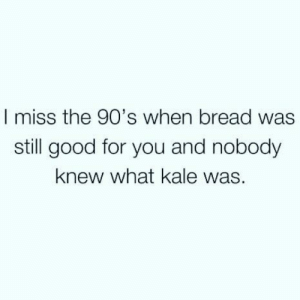 Knew What: I miss the 90's when bread was  still good for you and nobody  knew what kale was.
