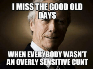 Club, Tumblr, and Yeah: I MISS THE GOOD OLD  DAYS  WHEN EVERYBODY WASNT  AN OVERLY SENSITIVE CUNT laughoutloud-club:  Yeah, we too Clint, we too.