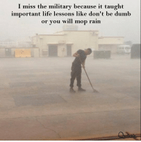 Dumb, Life, and Rain: I miss the military because it taught  important life lessons like don't be dumb  or you will mop rain